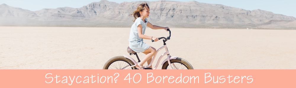 Staycation: 40 Boredom Busters